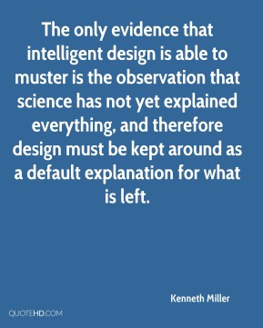 Kenneth Miller  - The only evidence that intelligent design is able to muster is the observation that science has not yet explained everything, and therefore design must be kept around as a default explanation for what is left.