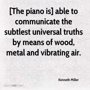 Kenneth Miller  - [The piano is] able to communicate the subtlest universal truths by means of wood, metal and vibrating air.