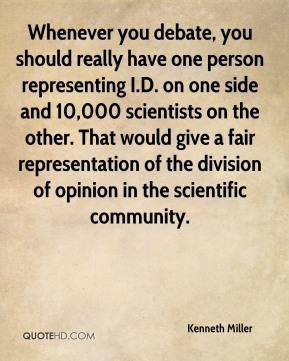 Whenever you debate, you should really have one person representing I.D. on one side and 10,000 scientists on the other. That would give a fair representation of the division of opinion in the scientific community.