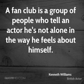 A fan club is a group of people who tell an actor he's not alone in the way he feels about himself.