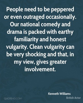 Kenneth Williams - People need to be peppered or even outraged occasionally. Our national comedy and drama is packed with earthy familiarity and honest vulgarity. Clean vulgarity can be very shocking and that, in my view, gives greater involvement.