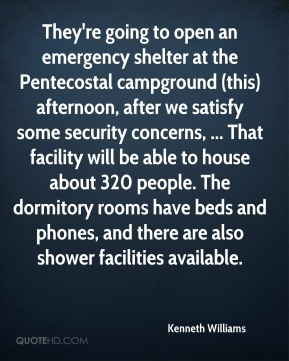 They're going to open an emergency shelter at the Pentecostal campground (this) afternoon, after we satisfy some security concerns, ... That facility will be able to house about 320 people. The dormitory rooms have beds and phones, and there are also shower facilities available.