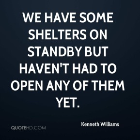 We have some shelters on standby but haven't had to open any of them yet.