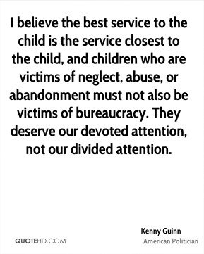 Kenny Guinn - I believe the best service to the child is the service closest to the child, and children who are victims of neglect, abuse, or abandonment must not also be victims of bureaucracy. They deserve our devoted attention, not our divided attention.