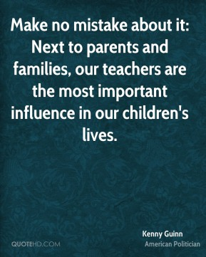 Kenny Guinn - Make no mistake about it: Next to parents and families, our teachers are the most important influence in our children's lives.