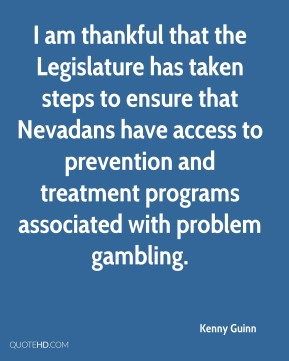 Kenny Guinn  - I am thankful that the Legislature has taken steps to ensure that Nevadans have access to prevention and treatment programs associated with problem gambling.