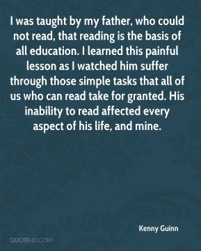 Kenny Guinn  - I was taught by my father, who could not read, that reading is the basis of all education. I learned this painful lesson as I watched him suffer through those simple tasks that all of us who can read take for granted. His inability to read affected every aspect of his life, and mine.
