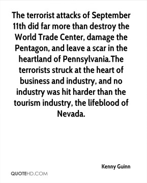Kenny Guinn  - The terrorist attacks of September 11th did far more than destroy the World Trade Center, damage the Pentagon, and leave a scar in the heartland of Pennsylvania.The terrorists struck at the heart of business and industry, and no industry was hit harder than the tourism industry, the lifeblood of Nevada.