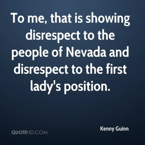 Kenny Guinn  - To me, that is showing disrespect to the people of Nevada and disrespect to the first lady's position.