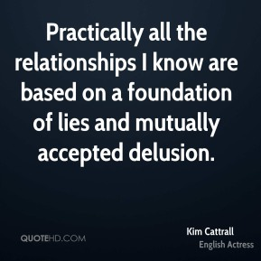Kim Cattrall - Practically all the relationships I know are based on a foundation of lies and mutually accepted delusion.