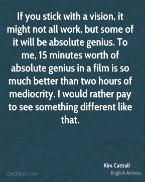 If you stick with a vision, it might not all work, but some of it will be absolute genius. To me, 15 minutes worth of absolute genius in a film is so much better than two hours of mediocrity. I would rather pay to see something different like that.
