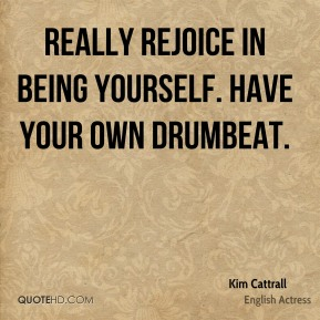 Really rejoice in being yourself. Have your own drumbeat.