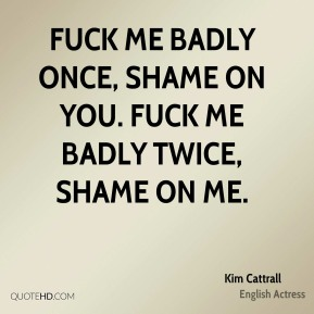 Kim Cattrall  - Fuck me badly once, shame on you. Fuck me badly twice, shame on me.