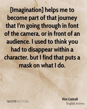 Kim Cattrall  - [Imagination] helps me to become part of that journey that I'm going through in font of the camera, or in front of an audience. I used to think you had to disappear within a character, but I find that puts a mask on what I do.
