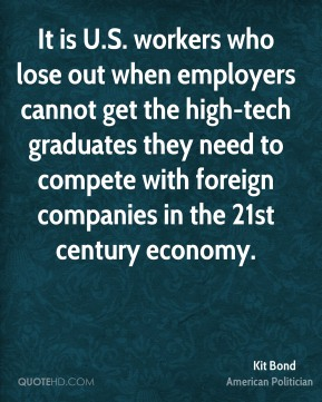 Kit Bond - It is U.S. workers who lose out when employers cannot get the high-tech graduates they need to compete with foreign companies in the 21st century economy.