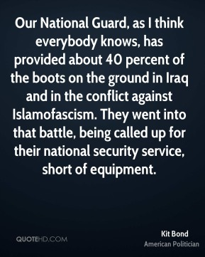 Our National Guard, as I think everybody knows, has provided about 40 percent of the boots on the ground in Iraq and in the conflict against Islamofascism. They went into that battle, being called up for their national security service, short of equipment.