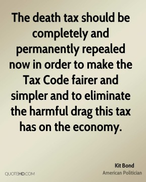 The death tax should be completely and permanently repealed now in order to make the Tax Code fairer and simpler and to eliminate the harmful drag this tax has on the economy.