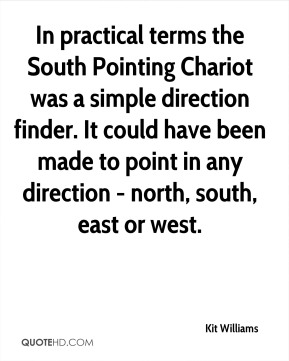 Kit Williams - In practical terms the South Pointing Chariot was a simple direction finder. It could have been made to point in any direction - north, south, east or west.