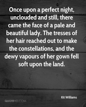 Once upon a perfect night, unclouded and still, there came the face of a pale and beautiful lady. The tresses of her hair reached out to make the constellations, and the dewy vapours of her gown fell soft upon the land.