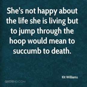 She's not happy about the life she is living but to jump through the hoop would mean to succumb to death.