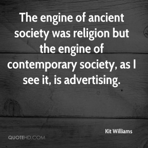 The engine of ancient society was religion but the engine of contemporary society, as I see it, is advertising.