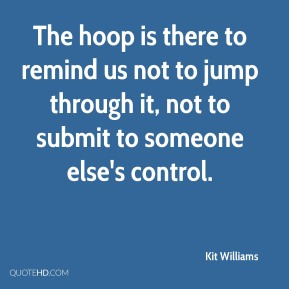 The hoop is there to remind us not to jump through it, not to submit to someone else's control.