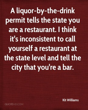 Kit Williams  - A liquor-by-the-drink permit tells the state you are a restaurant. I think it's inconsistent to call yourself a restaurant at the state level and tell the city that you're a bar.