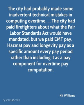 Kit Williams  - The city had probably made some inadvertent technical mistakes in computing overtime, ... The city had paid firefighters about what the Fair Labor Standards Act would have mandated, but we paid EMT pay, Hazmat pay and longevity pay as a specific amount every pay period rather than including it as a pay component for overtime pay computation.