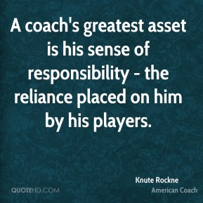Knute Rockne - A coach's greatest asset is his sense of responsibility - the reliance placed on him by his players.