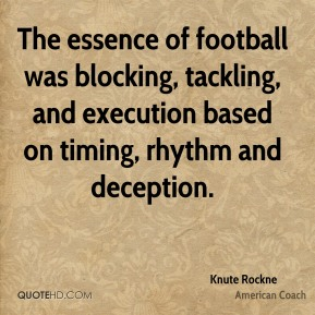 Knute Rockne - The essence of football was blocking, tackling, and execution based on timing, rhythm and deception.