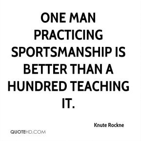 Knute Rockne  - One man practicing sportsmanship is better than a hundred teaching it.