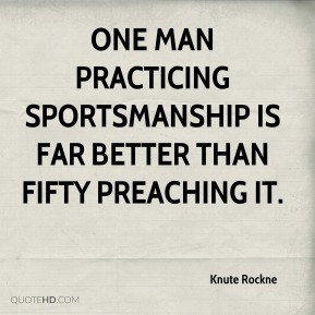 Knute Rockne  - One man practicing sportsmanship is far better than fifty preaching it.