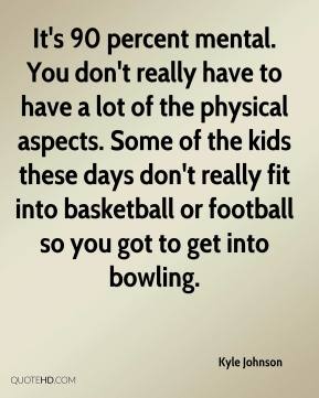 Kyle Johnson  - It's 90 percent mental. You don't really have to have a lot of the physical aspects. Some of the kids these days don't really fit into basketball or football so you got to get into bowling.