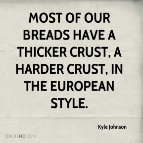 Kyle Johnson  - Most of our breads have a thicker crust, a harder crust, in the European style.
