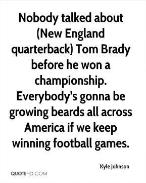 Nobody talked about (New England quarterback) Tom Brady before he won a championship. Everybody's gonna be growing beards all across America if we keep winning football games.