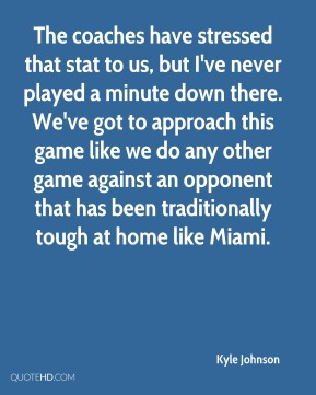 Kyle Johnson  - The coaches have stressed that stat to us, but I've never played a minute down there. We've got to approach this game like we do any other game against an opponent that has been traditionally tough at home like Miami.