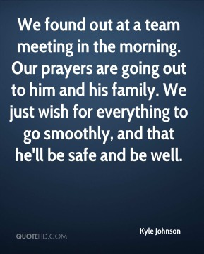 We found out at a team meeting in the morning. Our prayers are going out to him and his family. We just wish for everything to go smoothly, and that he'll be safe and be well.