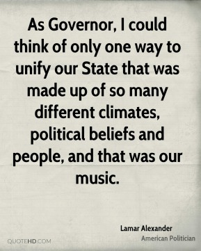 Lamar Alexander - As Governor, I could think of only one way to unify our State that was made up of so many different climates, political beliefs and people, and that was our music.