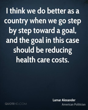 I think we do better as a country when we go step by step toward a goal, and the goal in this case should be reducing health care costs.