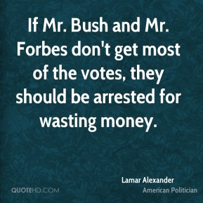 Lamar Alexander - If Mr. Bush and Mr. Forbes don't get most of the votes, they should be arrested for wasting money.