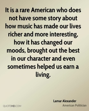 It is a rare American who does not have some story about how music has made our lives richer and more interesting, how it has changed our moods, brought out the best in our character and even sometimes helped us earn a living.