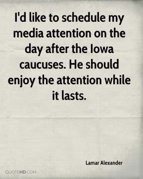 Lamar Alexander  - I'd like to schedule my media attention on the day after the Iowa caucuses. He should enjoy the attention while it lasts.