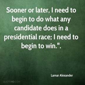 """Lamar Alexander  - Sooner or later, I need to begin to do what any candidate does in a presidential race; I need to begin to win.""""."""