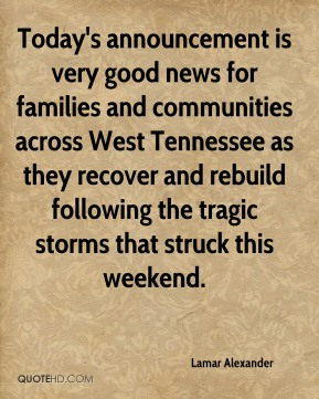 Lamar Alexander  - Today's announcement is very good news for families and communities across West Tennessee as they recover and rebuild following the tragic storms that struck this weekend.