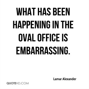 Lamar Alexander  - What has been happening in the Oval Office is embarrassing.