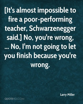 Larry Miller  - [It's almost impossible to fire a poor-performing teacher, Schwarzenegger said.] No, you're wrong, ... No, I'm not going to let you finish because you're wrong.