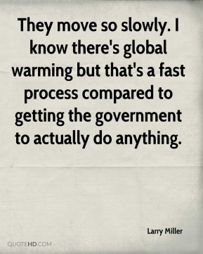 Larry Miller  - They move so slowly. I know there's global warming but that's a fast process compared to getting the government to actually do anything.