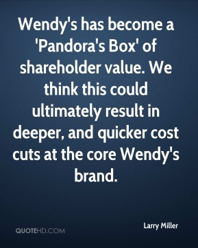 Larry Miller  - Wendy's has become a 'Pandora's Box' of shareholder value. We think this could ultimately result in deeper, and quicker cost cuts at the core Wendy's brand.