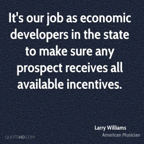 Larry Williams - It's our job as economic developers in the state to make sure any prospect receives all available incentives.