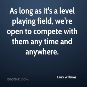 Larry Williams  - As long as it's a level playing field, we're open to compete with them any time and anywhere.